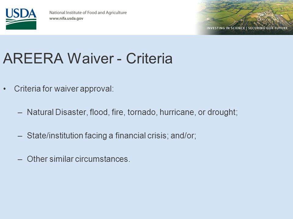 AREERA Waiver - Criteria Criteria for waiver approval: –Natural Disaster, flood, fire, tornado, hurricane, or drought; –State/institution facing a financial crisis; and/or; –Other similar circumstances.