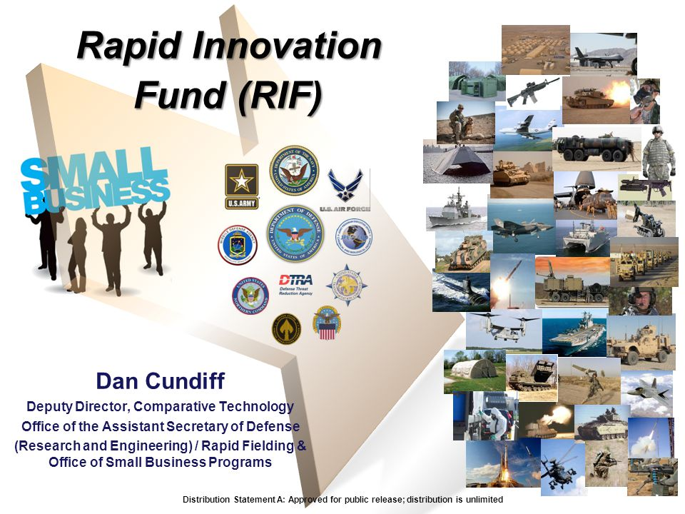 Rapid Innovation Fund (RIF) Dan Cundiff Deputy Director, Comparative Technology Office of the Assistant Secretary of Defense (Research and Engineering) / Rapid Fielding & Office of Small Business Programs Distribution Statement A: Approved for public release; distribution is unlimited