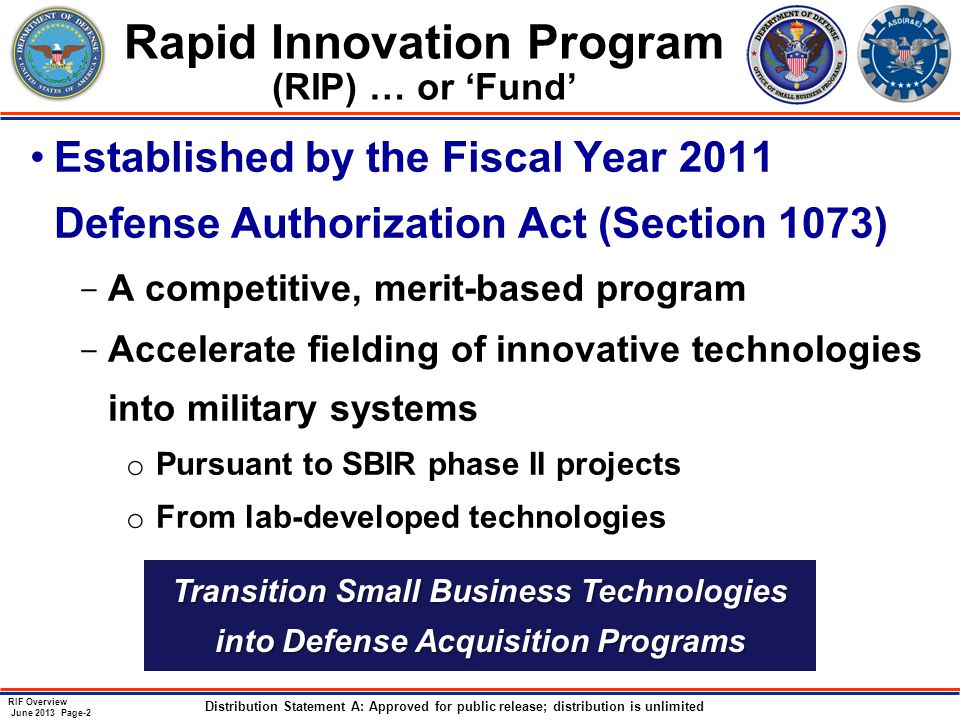 RIF Overview June 2013 Page-2 Distribution Statement A: Approved for public release; distribution is unlimited Rapid Innovation Program (RIP) … or 'Fund' Established by the Fiscal Year 2011 Defense Authorization Act (Section 1073) ­ A competitive, merit-based program ­ Accelerate fielding of innovative technologies into military systems o Pursuant to SBIR phase II projects o From lab-developed technologies Transition Small Business Technologies into Defense Acquisition Programs
