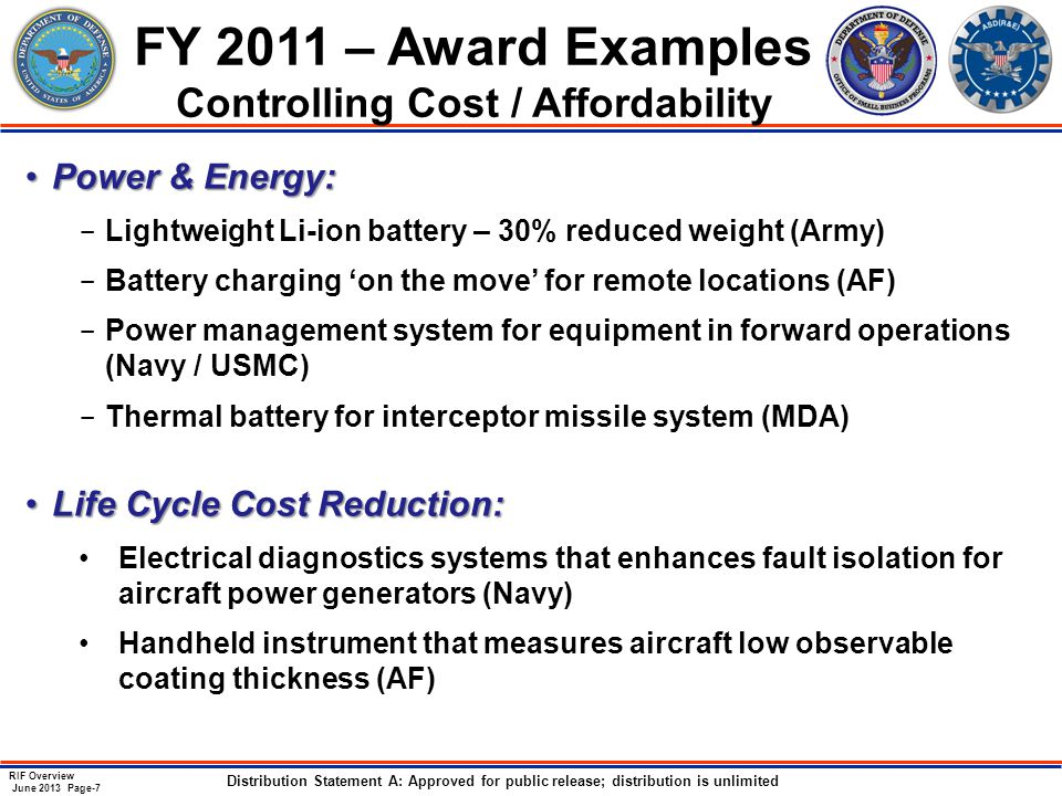 RIF Overview June 2013 Page-7 Distribution Statement A: Approved for public release; distribution is unlimited FY 2011 – Award Examples Controlling Cost / Affordability Power & Energy:Power & Energy: ­ Lightweight Li-ion battery – 30% reduced weight (Army) ­ Battery charging 'on the move' for remote locations (AF) ­ Power management system for equipment in forward operations (Navy / USMC) ­ Thermal battery for interceptor missile system (MDA) Life Cycle Cost Reduction:Life Cycle Cost Reduction: Electrical diagnostics systems that enhances fault isolation for aircraft power generators (Navy) Handheld instrument that measures aircraft low observable coating thickness (AF)