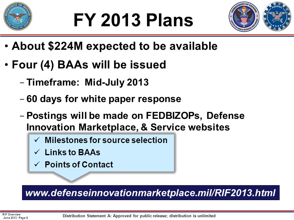 RIF Overview June 2013 Page-9 Distribution Statement A: Approved for public release; distribution is unlimited FY 2013 Plans About $224M expected to be available Four (4) BAAs will be issued ­ Timeframe: Mid-July 2013 ­ 60 days for white paper response ­ Postings will be made on FEDBIZOPs, Defense Innovation Marketplace, & Service websites Milestones for source selection Links to BAAs Points of Contact www.defenseinnovationmarketplace.mil/RIF2013.html