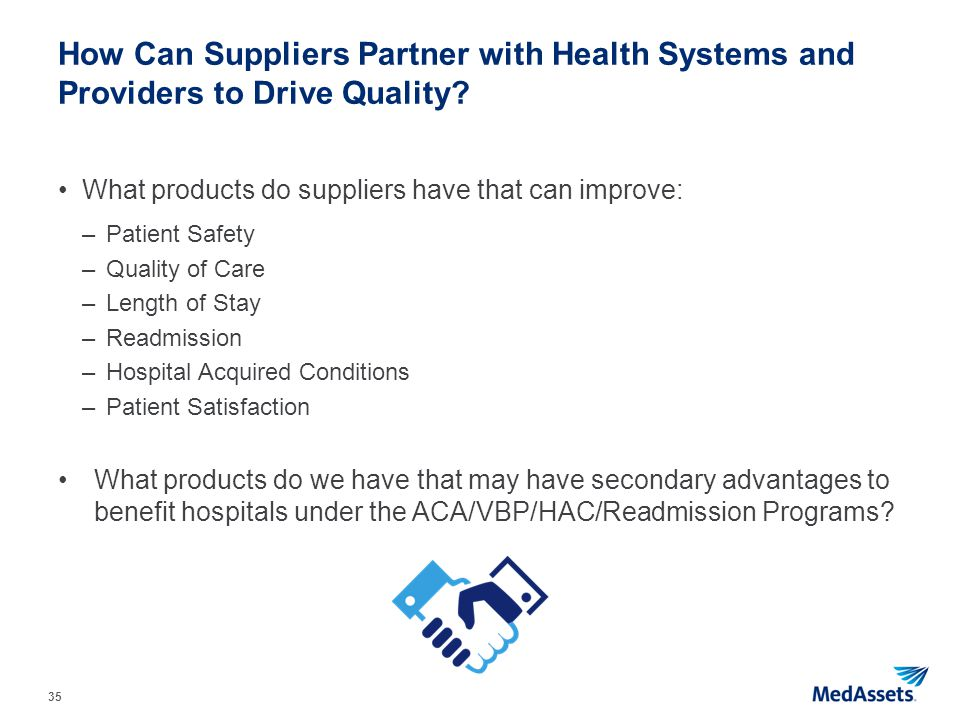 35 How Can Suppliers Partner with Health Systems and Providers to Drive Quality? What products do suppliers have that can improve: –Patient Safety –Qu