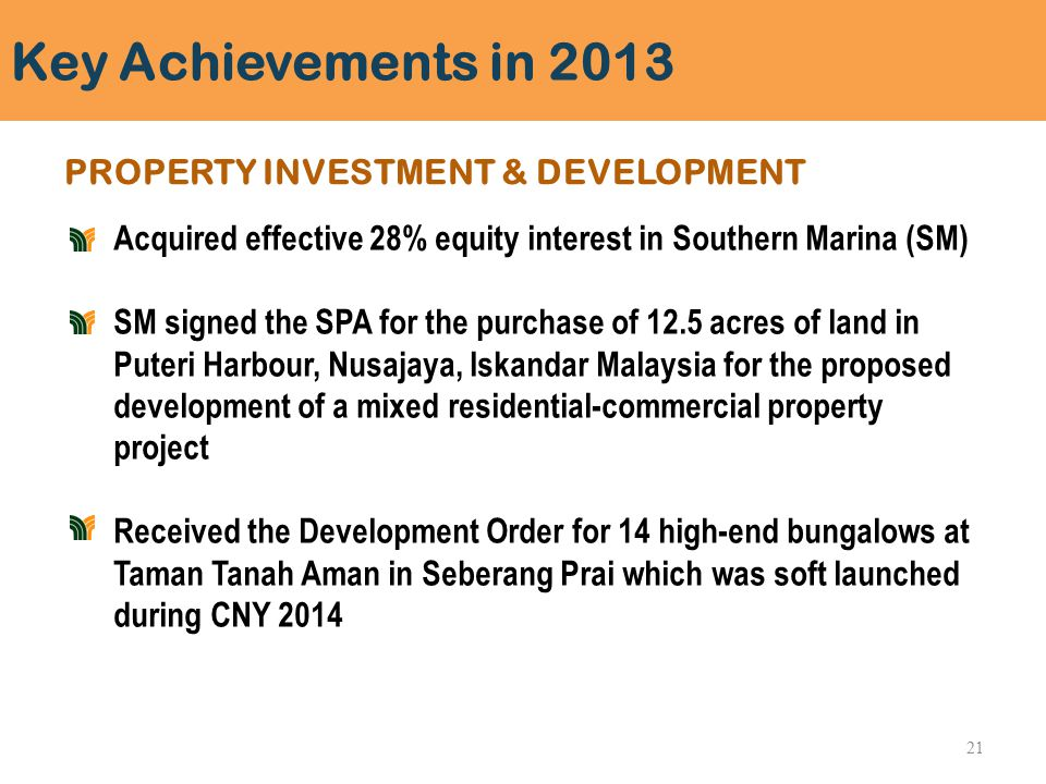 Key Achievements in 2013 PROPERTY INVESTMENT & DEVELOPMENT Acquired effective 28% equity interest in Southern Marina (SM) SM signed the SPA for the purchase of 12.5 acres of land in Puteri Harbour, Nusajaya, Iskandar Malaysia for the proposed development of a mixed residential-commercial property project Received the Development Order for 14 high-end bungalows at Taman Tanah Aman in Seberang Prai which was soft launched during CNY 2014 21