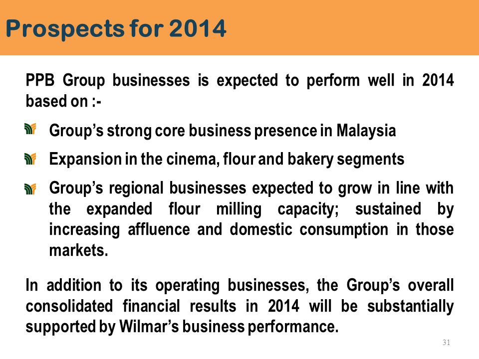 Prospects for 2014 PPB Group businesses is expected to perform well in 2014 based on :- Group's strong core business presence in Malaysia Expansion in the cinema, flour and bakery segments Group's regional businesses expected to grow in line with the expanded flour milling capacity; sustained by increasing affluence and domestic consumption in those markets.