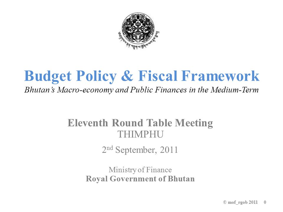 Budget Policy & Fiscal Framework Bhutan's Macro-economy and Public Finances in the Medium-Term Eleventh Round Table Meeting THIMPHU 2 nd September, 2011 Ministry of Finance Royal Government of Bhutan © mof_rgob 2011 0