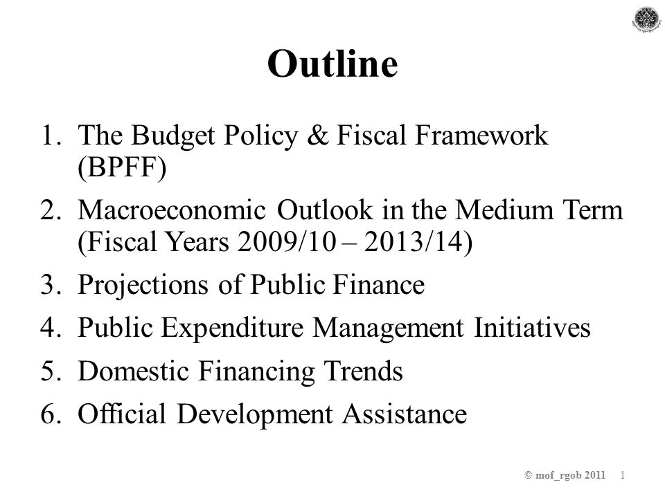Outline 1.The Budget Policy & Fiscal Framework (BPFF) 2.Macroeconomic Outlook in the Medium Term (Fiscal Years 2009/10 – 2013/14) 3.Projections of Public Finance 4.Public Expenditure Management Initiatives 5.Domestic Financing Trends 6.Official Development Assistance © mof_rgob 2011 1