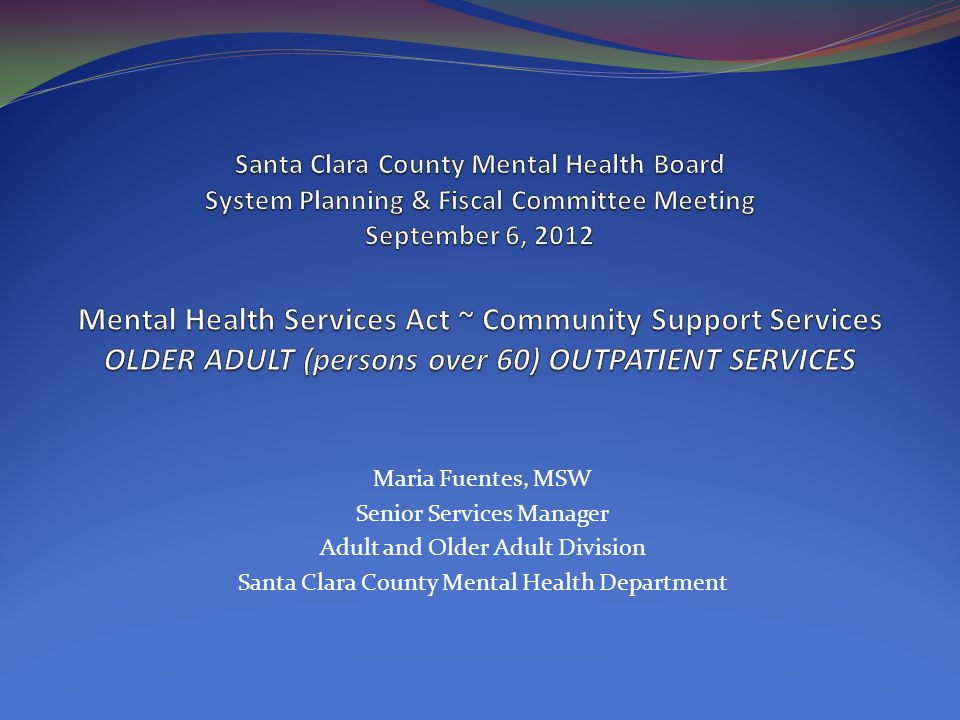 Maria Fuentes, MSW Senior Services Manager Adult and Older Adult Division Santa Clara County Mental Health Department