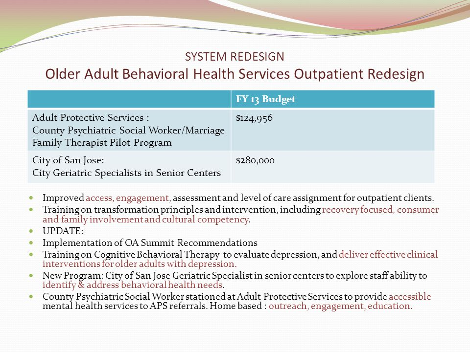 SYSTEM REDESIGN Older Adult Behavioral Health Services Outpatient Redesign Improved access, engagement, assessment and level of care assignment for outpatient clients.