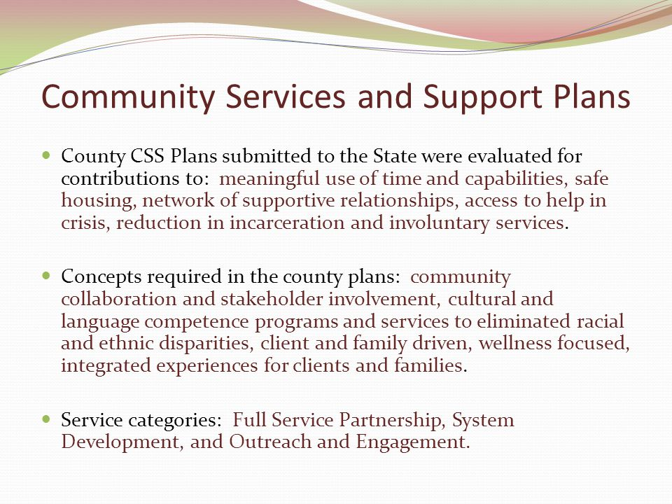 Community Services and Support Plans County CSS Plans submitted to the State were evaluated for contributions to: meaningful use of time and capabilities, safe housing, network of supportive relationships, access to help in crisis, reduction in incarceration and involuntary services.