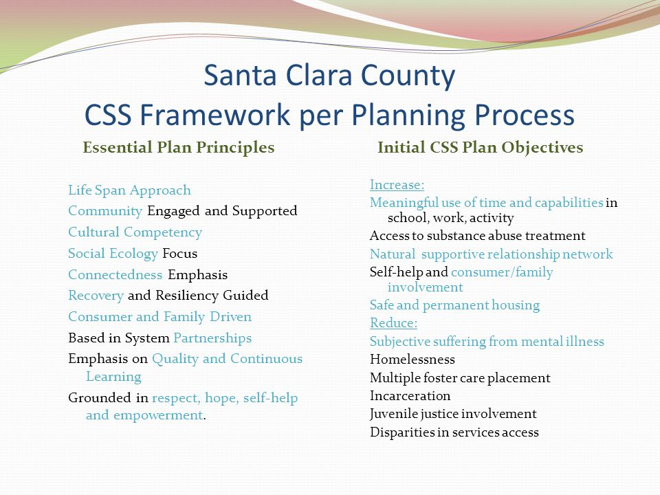 Santa Clara County CSS Framework per Planning Process Essential Plan Principles Initial CSS Plan Objectives Life Span Approach Community Engaged and Supported Cultural Competency Social Ecology Focus Connectedness Emphasis Recovery and Resiliency Guided Consumer and Family Driven Based in System Partnerships Emphasis on Quality and Continuous Learning Grounded in respect, hope, self-help and empowerment.