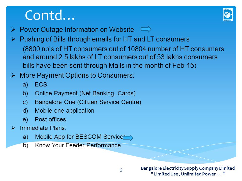 Contd… 6  Power Outage Information on Website  Pushing of Bills through emails for HT and LT consumers (8800 no's of HT consumers out of 10804 number of HT consumers and around 2.5 lakhs of LT consumers out of 53 lakhs consumers bills have been sent through Mails in the month of Feb-15)  More Payment Options to Consumers: a)ECS b)Online Payment (Net Banking, Cards) c)Bangalore One (Citizen Service Centre) d)Mobile one application e)Post offices  Immediate Plans: a)Mobile App for BESCOM Services b)Know Your Feeder Performance Bangalore Electricity Supply Company Limited Limited Use, Unlimited Power...
