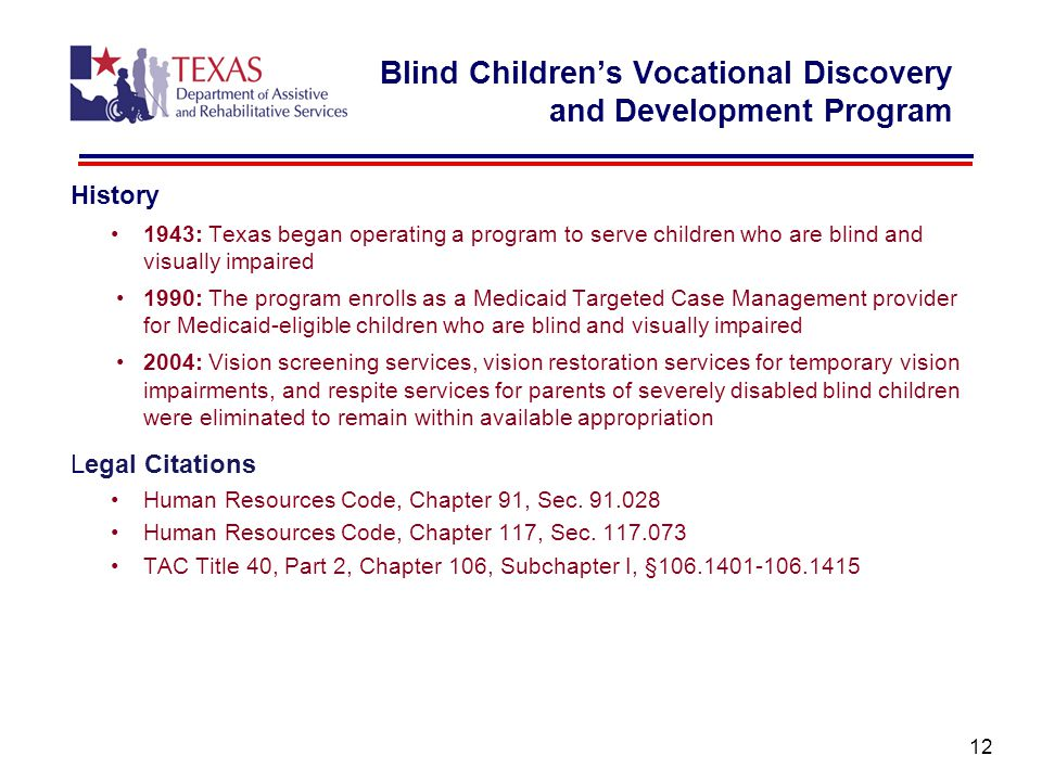 History 1943: Texas began operating a program to serve children who are blind and visually impaired 1990: The program enrolls as a Medicaid Targeted Case Management provider for Medicaid-eligible children who are blind and visually impaired 2004: Vision screening services, vision restoration services for temporary vision impairments, and respite services for parents of severely disabled blind children were eliminated to remain within available appropriation Legal Citations Human Resources Code, Chapter 91, Sec.