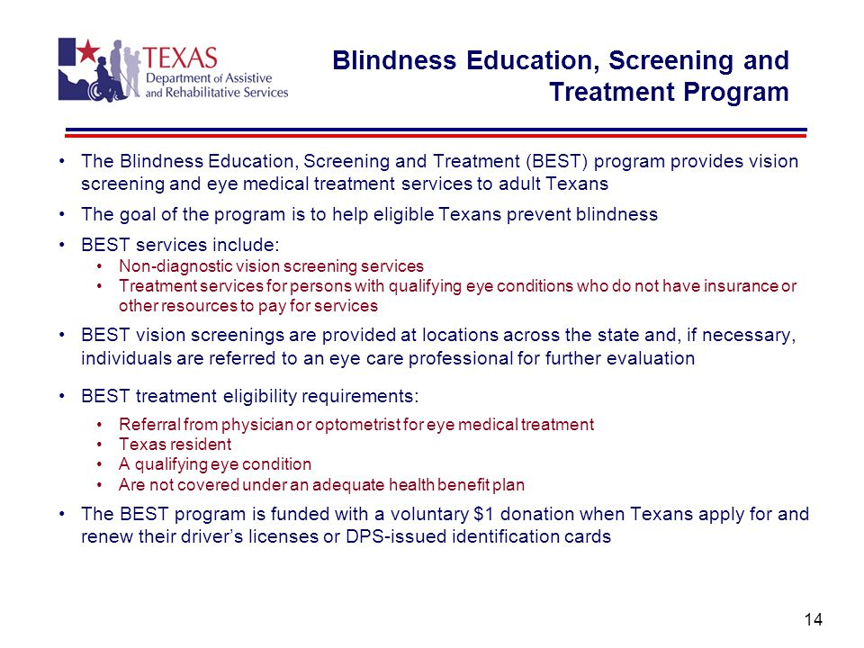 The Blindness Education, Screening and Treatment (BEST) program provides vision screening and eye medical treatment services to adult Texans The goal of the program is to help eligible Texans prevent blindness BEST services include: Non-diagnostic vision screening services Treatment services for persons with qualifying eye conditions who do not have insurance or other resources to pay for services BEST vision screenings are provided at locations across the state and, if necessary, individuals are referred to an eye care professional for further evaluation BEST treatment eligibility requirements: Referral from physician or optometrist for eye medical treatment Texas resident A qualifying eye condition Are not covered under an adequate health benefit plan The BEST program is funded with a voluntary $1 donation when Texans apply for and renew their driver's licenses or DPS-issued identification cards 14 Blindness Education, Screening and Treatment Program
