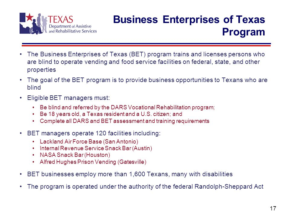 The Business Enterprises of Texas (BET) program trains and licenses persons who are blind to operate vending and food service facilities on federal, state, and other properties The goal of the BET program is to provide business opportunities to Texans who are blind Eligible BET managers must: Be blind and referred by the DARS Vocational Rehabilitation program; Be 18 years old, a Texas resident and a U.S.