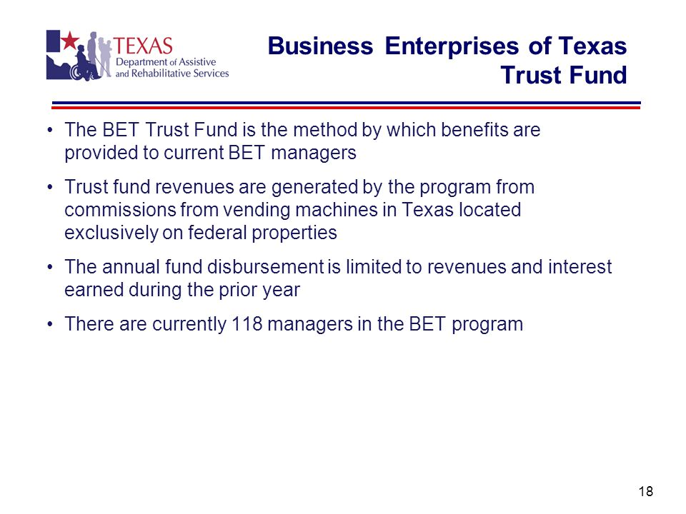 Business Enterprises of Texas Trust Fund The BET Trust Fund is the method by which benefits are provided to current BET managers Trust fund revenues are generated by the program from commissions from vending machines in Texas located exclusively on federal properties The annual fund disbursement is limited to revenues and interest earned during the prior year There are currently 118 managers in the BET program 18