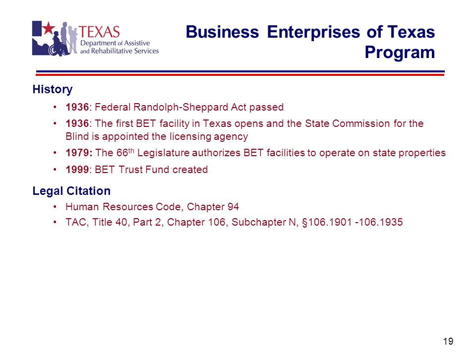 Business Enterprises of Texas Program History 1936: Federal Randolph-Sheppard Act passed 1936: The first BET facility in Texas opens and the State Commission for the Blind is appointed the licensing agency 1979: The 66 th Legislature authorizes BET facilities to operate on state properties 1999: BET Trust Fund created Legal Citation Human Resources Code, Chapter 94 TAC, Title 40, Part 2, Chapter 106, Subchapter N, §106.1901 -106.1935 19