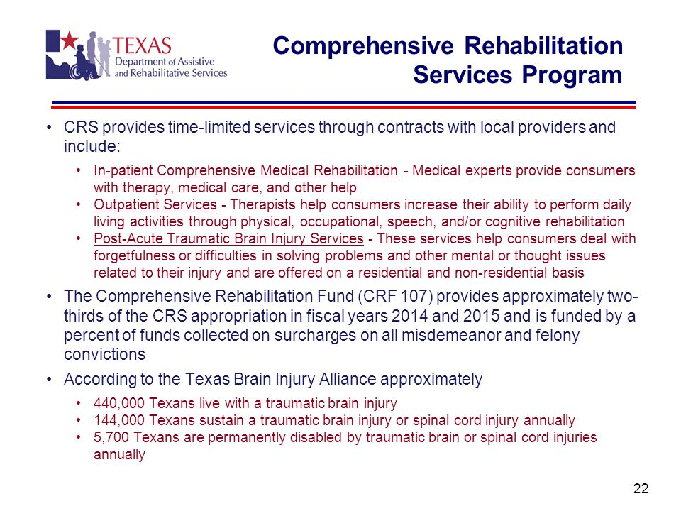 Comprehensive Rehabilitation Services Program CRS provides time-limited services through contracts with local providers and include: In-patient Comprehensive Medical Rehabilitation - Medical experts provide consumers with therapy, medical care, and other help Outpatient Services - Therapists help consumers increase their ability to perform daily living activities through physical, occupational, speech, and/or cognitive rehabilitation Post-Acute Traumatic Brain Injury Services - These services help consumers deal with forgetfulness or difficulties in solving problems and other mental or thought issues related to their injury and are offered on a residential and non-residential basis The Comprehensive Rehabilitation Fund (CRF 107) provides approximately two- thirds of the CRS appropriation in fiscal years 2014 and 2015 and is funded by a percent of funds collected on surcharges on all misdemeanor and felony convictions According to the Texas Brain Injury Alliance approximately 440,000 Texans live with a traumatic brain injury 144,000 Texans sustain a traumatic brain injury or spinal cord injury annually 5,700 Texans are permanently disabled by traumatic brain or spinal cord injuries annually 22