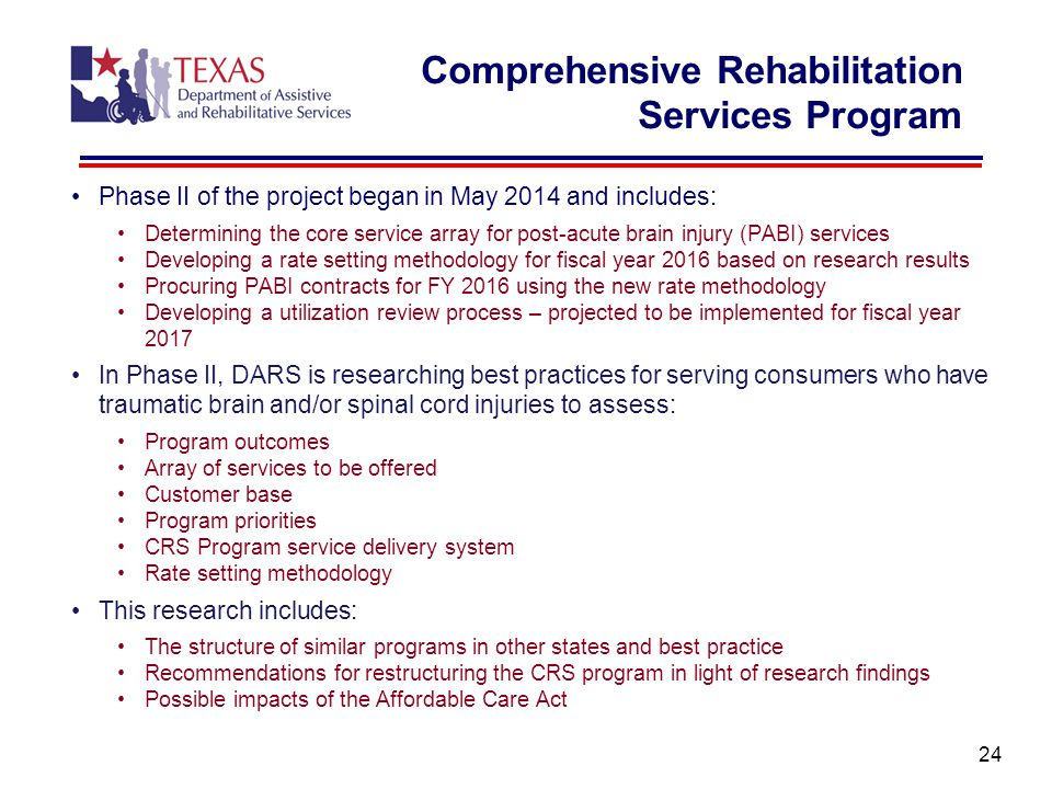 Phase II of the project began in May 2014 and includes: Determining the core service array for post-acute brain injury (PABI) services Developing a rate setting methodology for fiscal year 2016 based on research results Procuring PABI contracts for FY 2016 using the new rate methodology Developing a utilization review process – projected to be implemented for fiscal year 2017 In Phase II, DARS is researching best practices for serving consumers who have traumatic brain and/or spinal cord injuries to assess: Program outcomes Array of services to be offered Customer base Program priorities CRS Program service delivery system Rate setting methodology This research includes: The structure of similar programs in other states and best practice Recommendations for restructuring the CRS program in light of research findings Possible impacts of the Affordable Care Act 24 Comprehensive Rehabilitation Services Program