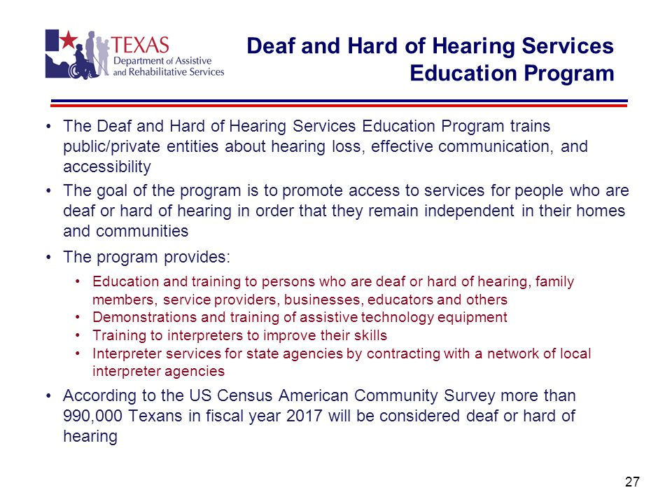 Deaf and Hard of Hearing Services Education Program The Deaf and Hard of Hearing Services Education Program trains public/private entities about hearing loss, effective communication, and accessibility The goal of the program is to promote access to services for people who are deaf or hard of hearing in order that they remain independent in their homes and communities The program provides: Education and training to persons who are deaf or hard of hearing, family members, service providers, businesses, educators and others Demonstrations and training of assistive technology equipment Training to interpreters to improve their skills Interpreter services for state agencies by contracting with a network of local interpreter agencies According to the US Census American Community Survey more than 990,000 Texans in fiscal year 2017 will be considered deaf or hard of hearing 27
