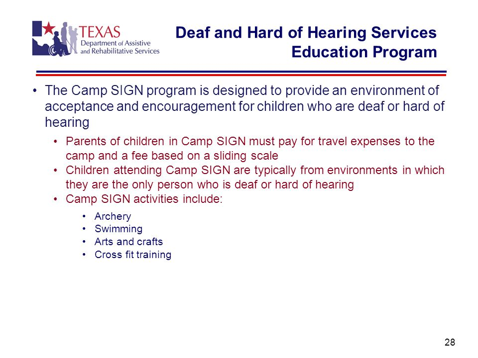 The Camp SIGN program is designed to provide an environment of acceptance and encouragement for children who are deaf or hard of hearing Parents of children in Camp SIGN must pay for travel expenses to the camp and a fee based on a sliding scale Children attending Camp SIGN are typically from environments in which they are the only person who is deaf or hard of hearing Camp SIGN activities include: Archery Swimming Arts and crafts Cross fit training 28 Deaf and Hard of Hearing Services Education Program