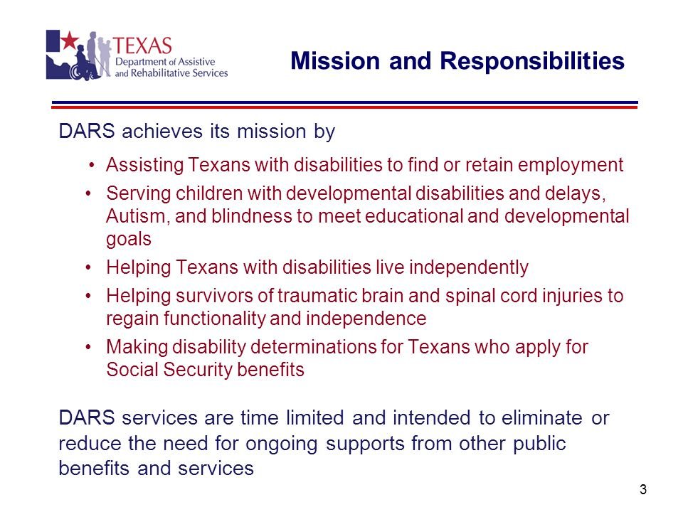 3 DARS achieves its mission by Assisting Texans with disabilities to find or retain employment Serving children with developmental disabilities and delays, Autism, and blindness to meet educational and developmental goals Helping Texans with disabilities live independently Helping survivors of traumatic brain and spinal cord injuries to regain functionality and independence Making disability determinations for Texans who apply for Social Security benefits DARS services are time limited and intended to eliminate or reduce the need for ongoing supports from other public benefits and services Mission and Responsibilities