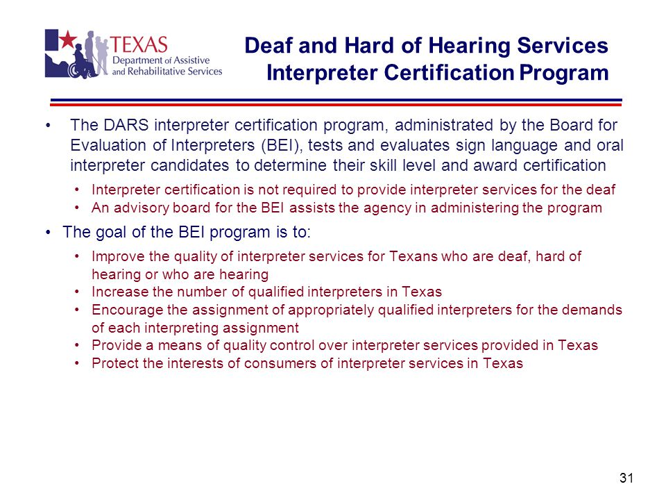 Deaf and Hard of Hearing Services Interpreter Certification Program The DARS interpreter certification program, administrated by the Board for Evaluation of Interpreters (BEI), tests and evaluates sign language and oral interpreter candidates to determine their skill level and award certification Interpreter certification is not required to provide interpreter services for the deaf An advisory board for the BEI assists the agency in administering the program The goal of the BEI program is to: Improve the quality of interpreter services for Texans who are deaf, hard of hearing or who are hearing Increase the number of qualified interpreters in Texas Encourage the assignment of appropriately qualified interpreters for the demands of each interpreting assignment Provide a means of quality control over interpreter services provided in Texas Protect the interests of consumers of interpreter services in Texas 31