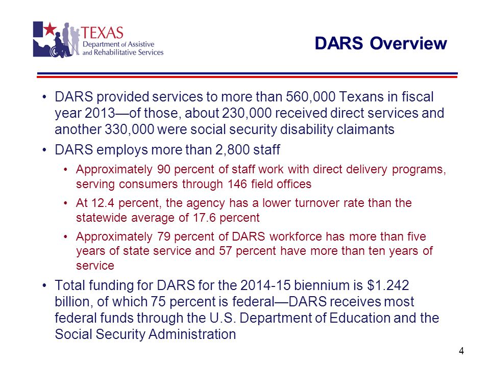 DARS Overview DARS provided services to more than 560,000 Texans in fiscal year 2013—of those, about 230,000 received direct services and another 330,000 were social security disability claimants DARS employs more than 2,800 staff Approximately 90 percent of staff work with direct delivery programs, serving consumers through 146 field offices At 12.4 percent, the agency has a lower turnover rate than the statewide average of 17.6 percent Approximately 79 percent of DARS workforce has more than five years of state service and 57 percent have more than ten years of service Total funding for DARS for the 2014-15 biennium is $1.242 billion, of which 75 percent is federal—DARS receives most federal funds through the U.S.