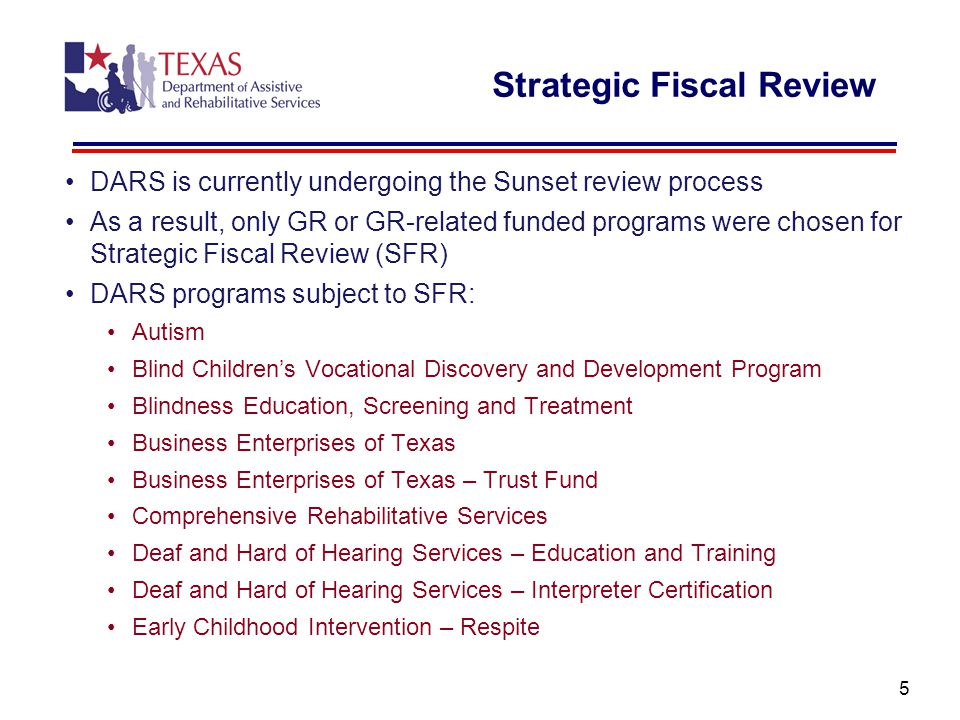 Strategic Fiscal Review DARS is currently undergoing the Sunset review process As a result, only GR or GR-related funded programs were chosen for Strategic Fiscal Review (SFR) DARS programs subject to SFR: Autism Blind Children's Vocational Discovery and Development Program Blindness Education, Screening and Treatment Business Enterprises of Texas Business Enterprises of Texas – Trust Fund Comprehensive Rehabilitative Services Deaf and Hard of Hearing Services – Education and Training Deaf and Hard of Hearing Services – Interpreter Certification Early Childhood Intervention – Respite 5