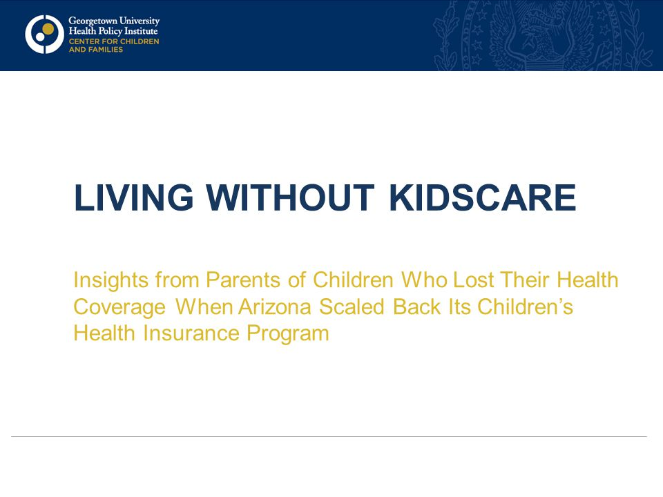 LIVING WITHOUT KIDSCARE Insights from Parents of Children Who Lost Their Health Coverage When Arizona Scaled Back Its Children's Health Insurance Prog