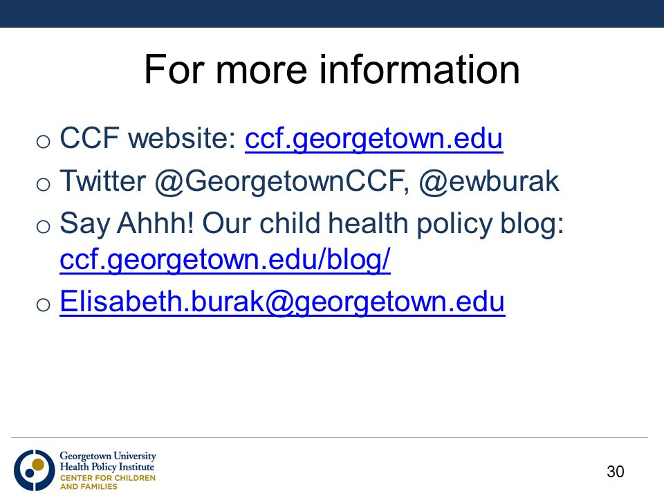 For more information o CCF website: ccf.georgetown.educcf.georgetown.edu o Twitter @GeorgetownCCF, @ewburak o Say Ahhh! Our child health policy blog: