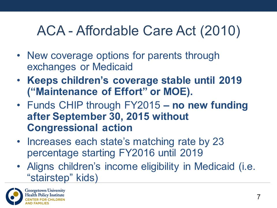 "ACA - Affordable Care Act (2010) New coverage options for parents through exchanges or Medicaid Keeps children's coverage stable until 2019 (""Maintena"