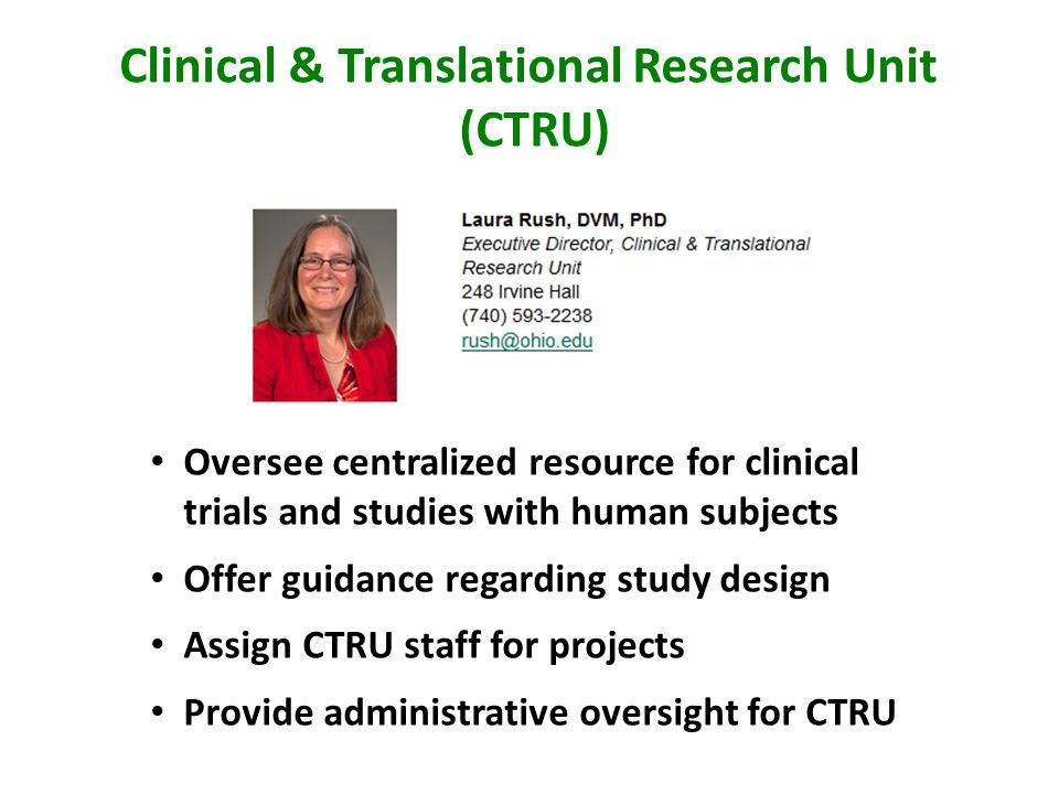 Clinical & Translational Research Unit (CTRU) Oversee centralized resource for clinical trials and studies with human subjects Offer guidance regarding study design Assign CTRU staff for projects Provide administrative oversight for CTRU