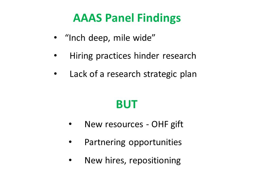 AAAS Panel Findings Inch deep, mile wide Hiring practices hinder research Lack of a research strategic plan BUT New resources - OHF gift Partnering opportunities New hires, repositioning