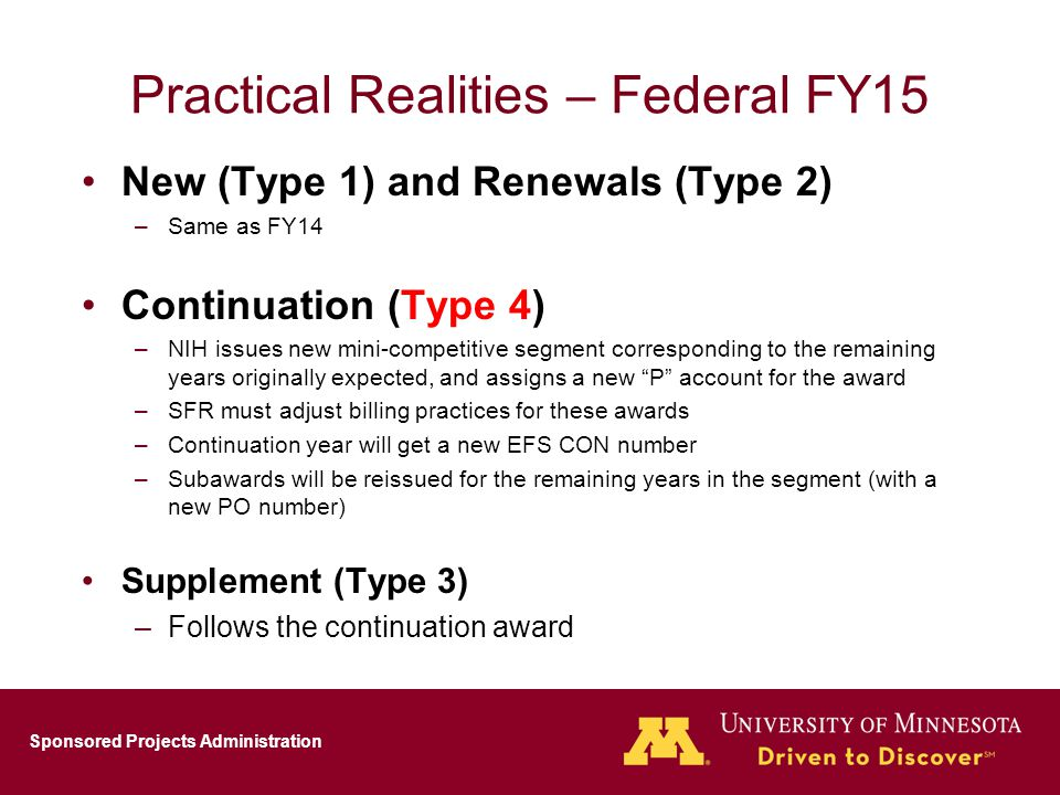 Sponsored Projects Administration Practical Realities – Federal FY15 New (Type 1) and Renewals (Type 2) –Same as FY14 Continuation (Type 4) –NIH issues new mini-competitive segment corresponding to the remaining years originally expected, and assigns a new P account for the award –SFR must adjust billing practices for these awards –Continuation year will get a new EFS CON number –Subawards will be reissued for the remaining years in the segment (with a new PO number) Supplement (Type 3) –Follows the continuation award