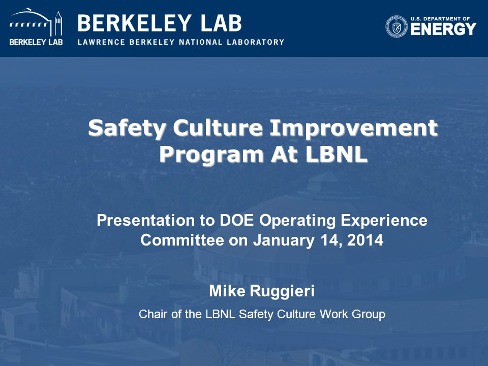 Safety Culture Improvement Program At LBNL Presentation to DOE Operating Experience Committee on January 14, 2014 Mike Ruggieri Chair of the LBNL Safe