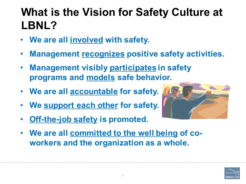 What is the Vision for Safety Culture at LBNL? We are all involved with safety. Management recognizes positive safety activities. Management visibly p
