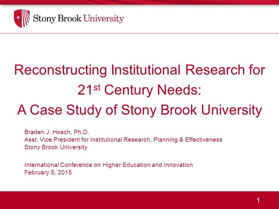 1 Reconstructing Institutional Research for 21 st Century Needs: A Case Study of Stony Brook University Braden J. Hosch, Ph.D. Asst. Vice President fo