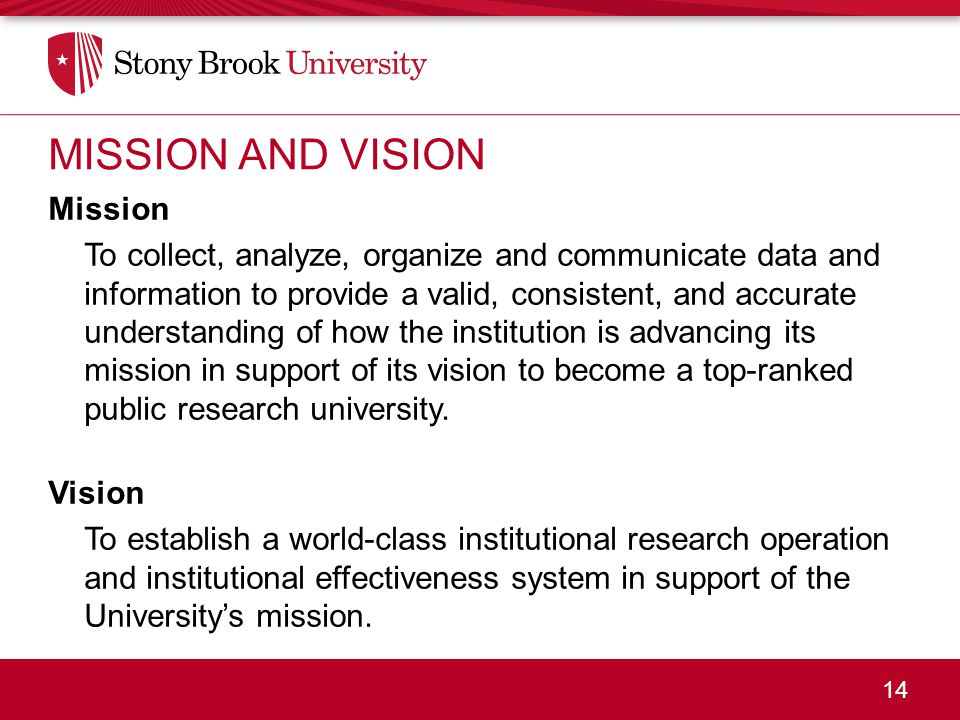 14 MISSION AND VISION Mission To collect, analyze, organize and communicate data and information to provide a valid, consistent, and accurate understanding of how the institution is advancing its mission in support of its vision to become a top-ranked public research university.