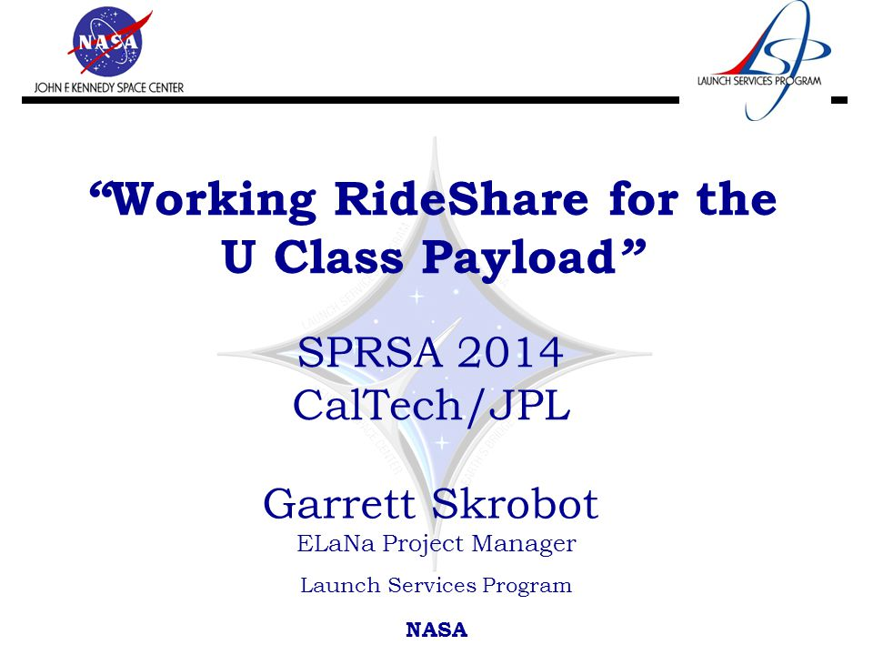 Working RideShare for the U Class Payload SPRSA 2014 CalTech/JPL Garrett Skrobot ELaNa Project Manager Launch Services Program NASA