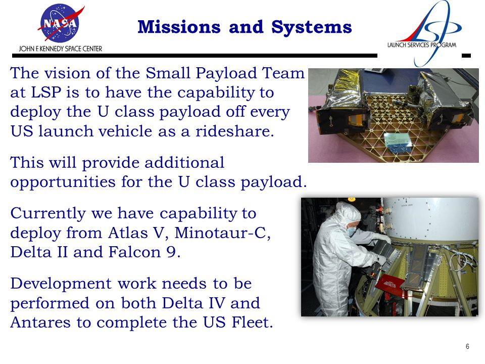 Missions and Systems The vision of the Small Payload Team at LSP is to have the capability to deploy the U class payload off every US launch vehicle as a rideshare.