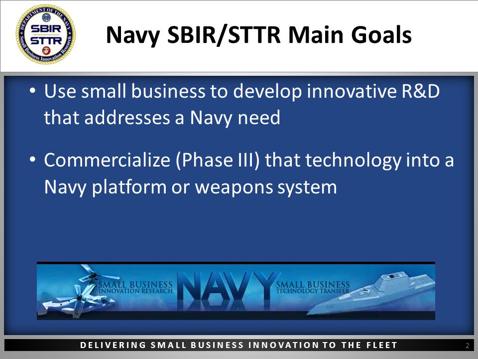 DELIVERING SMALL BUSINESS INNOVATION TO THE FLEET Navy SBIR/STTR Main Goals Use small business to develop innovative R&D that addresses a Navy need Commercialize (Phase III) that technology into a Navy platform or weapons system 2