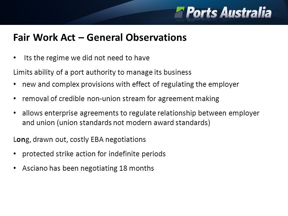 Fair Work Act – General Observations Its the regime we did not need to have Limits ability of a port authority to manage its business new and complex