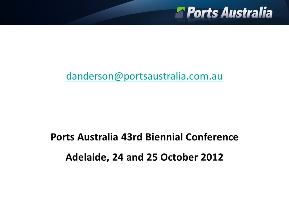 danderson@portsaustralia.com.au Ports Australia 43rd Biennial Conference Adelaide, 24 and 25 October 2012