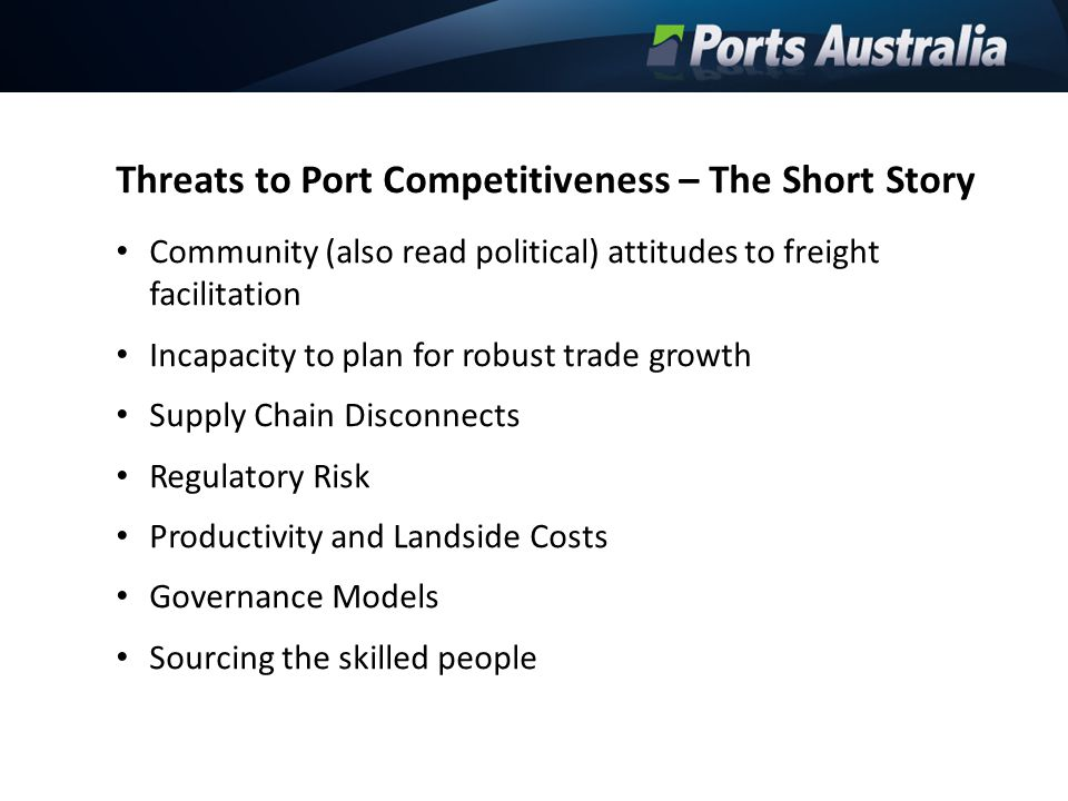 Threats to Port Competitiveness – The Short Story Community (also read political) attitudes to freight facilitation Incapacity to plan for robust trad