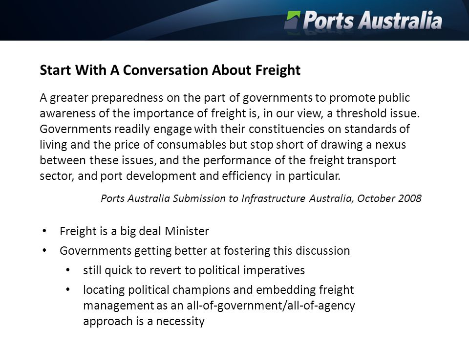 Governance Improvement of governance models for publicly owned ports a major issue in the first instance its about settings provided by government shareholders does not need to involve a debate about ownership Behave as privately owned organisations (clarity of roles and responsibilities) strategic economic managers (off port investments and freight priority) act in a transparent and even handed manner jurisdictional review of legislation clarity of function Boards leadership role master planning best practice principles Shareholder governments will have different views but there are some base line imperatives