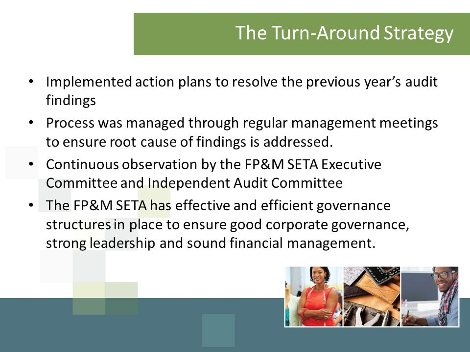 The Turn-Around Strategy Implemented action plans to resolve the previous year's audit findings Process was managed through regular management meetings to ensure root cause of findings is addressed.