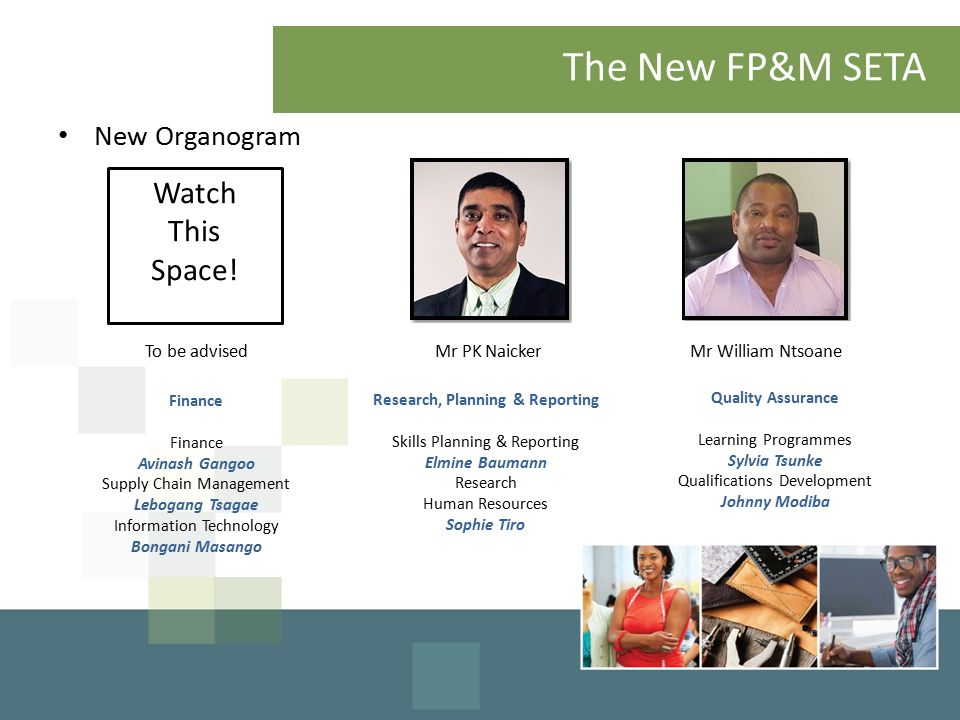 The New FP&M SETA To be advisedMr PK Naicker Finance Avinash Gangoo Supply Chain Management Lebogang Tsagae Information Technology Bongani Masango Research, Planning & Reporting Skills Planning & Reporting Elmine Baumann Research Human Resources Sophie Tiro Mr William Ntsoane Quality Assurance Learning Programmes Sylvia Tsunke Qualifications Development Johnny Modiba New Organogram Watch This Space!