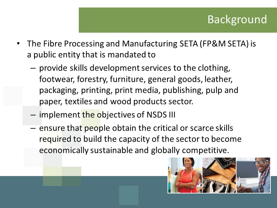 Background The Fibre Processing and Manufacturing SETA (FP&M SETA) is a public entity that is mandated to – provide skills development services to the clothing, footwear, forestry, furniture, general goods, leather, packaging, printing, print media, publishing, pulp and paper, textiles and wood products sector.