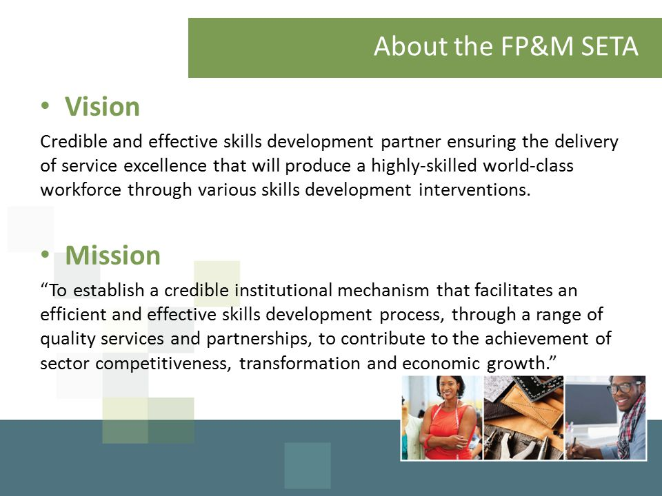 About the FP&M SETA Vision Credible and effective skills development partner ensuring the delivery of service excellence that will produce a highly-skilled world-class workforce through various skills development interventions.