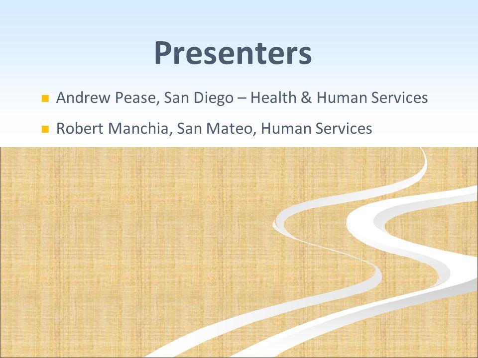Presenters Andrew Pease, San Diego – Health & Human Services Robert Manchia, San Mateo, Human Services